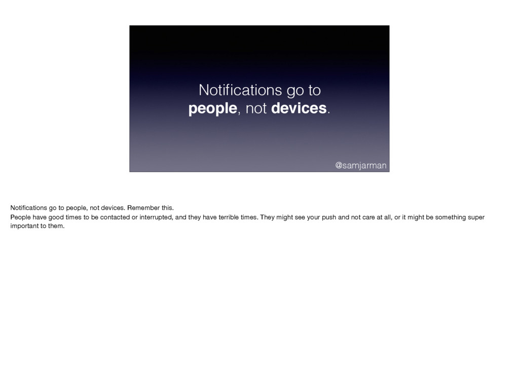 Notifications go to people, not devices. @samjar...