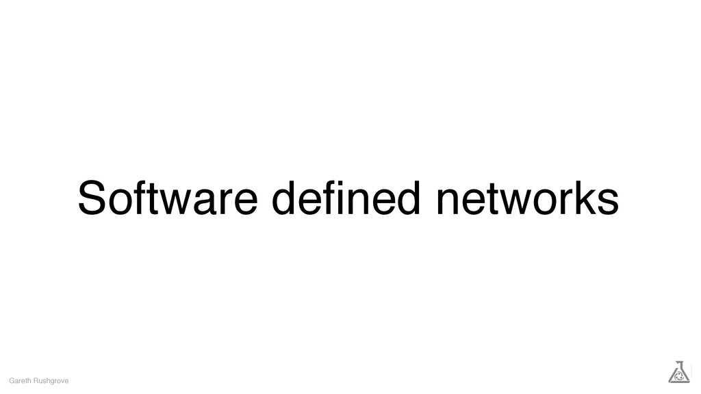 Software defined networks Gareth Rushgrove