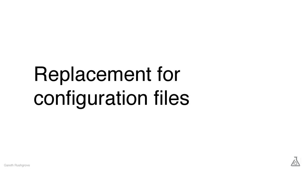 Replacement for configuration files Gareth Rushgr...