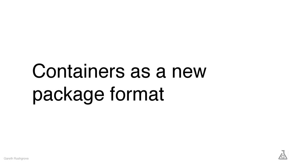 Containers as a new package format Gareth Rushg...