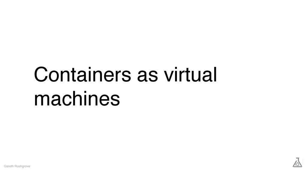 Containers as virtual machines Gareth Rushgrove