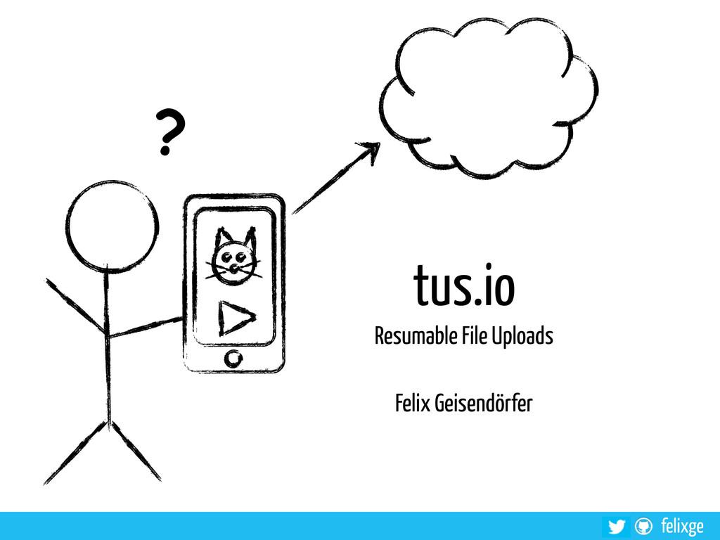 felixge tus.io Resumable File Uploads Felix Gei...