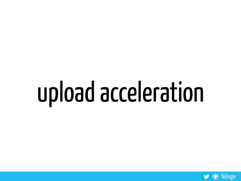 felixge upload acceleration