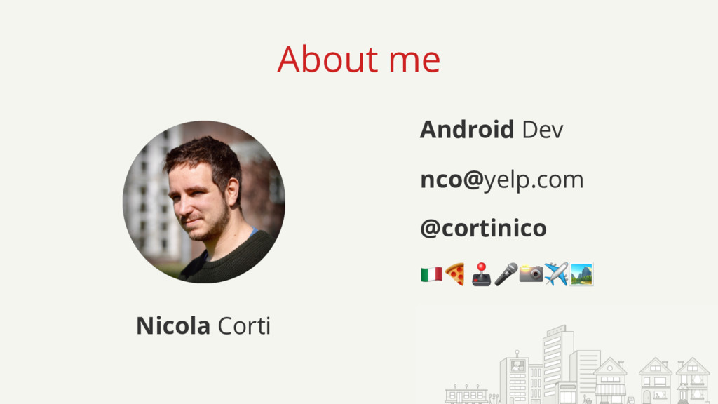 About me Nicola Corti Android Dev nco@yelp.com ...