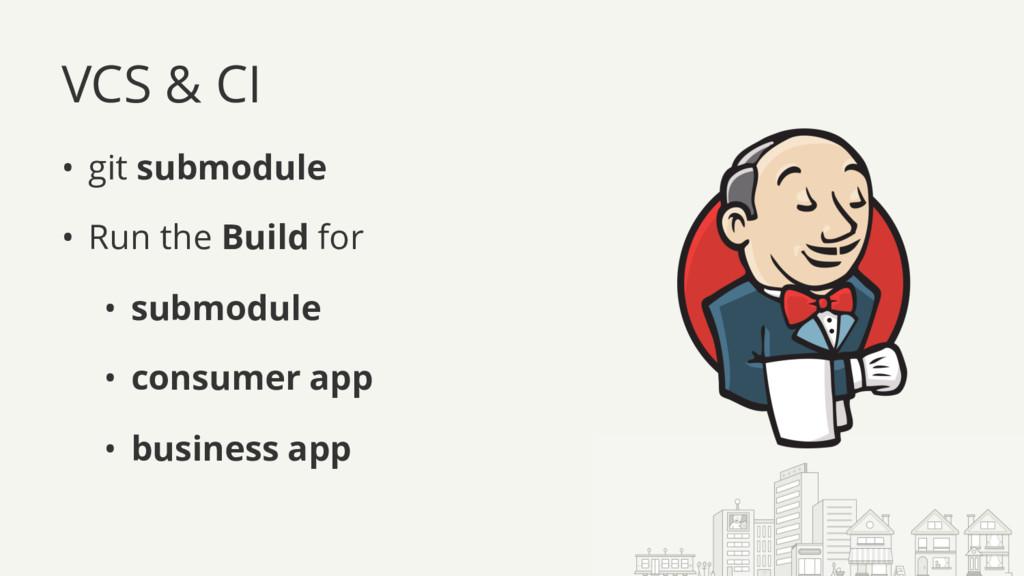 VCS & CI • git submodule • Run the Build for • ...