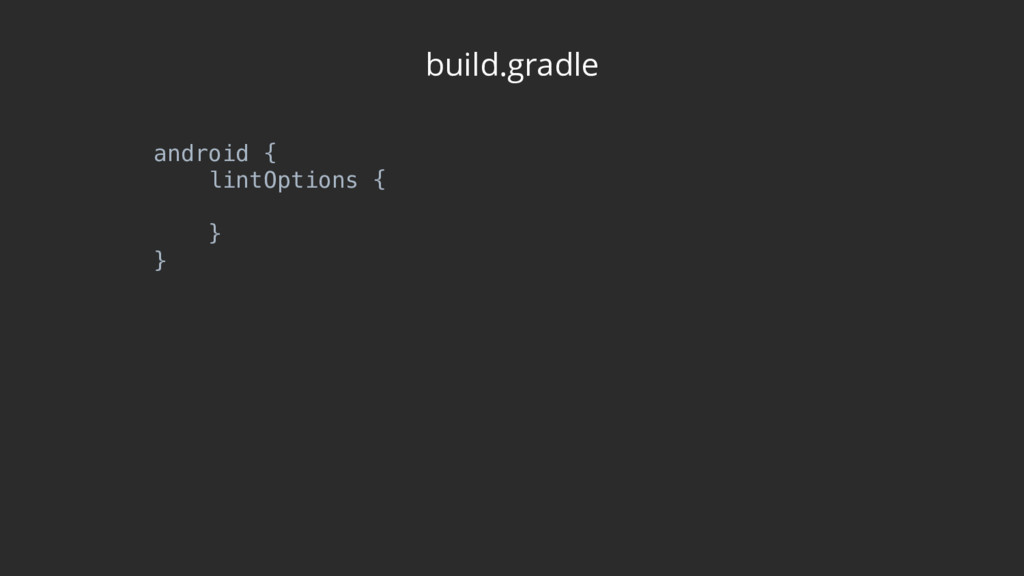 build.gradle android { lintOptions {  } }
