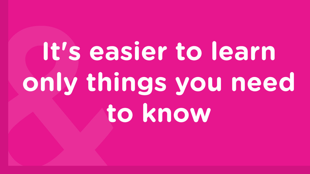 It's easier to learn only things you need to kn...