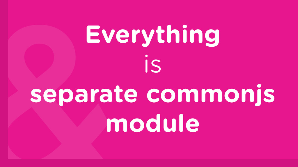 Everything is separate commonjs module