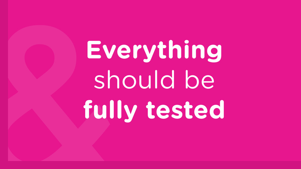 Everything should be fully tested