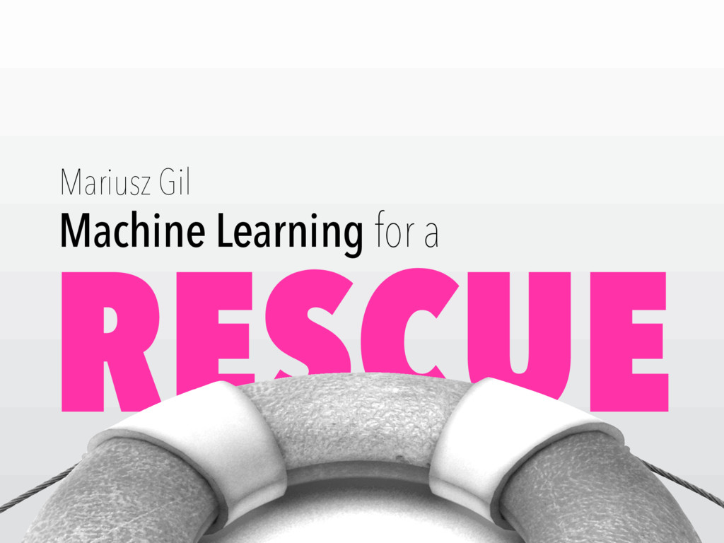 RESCUE Machine Learning for a Mariusz Gil