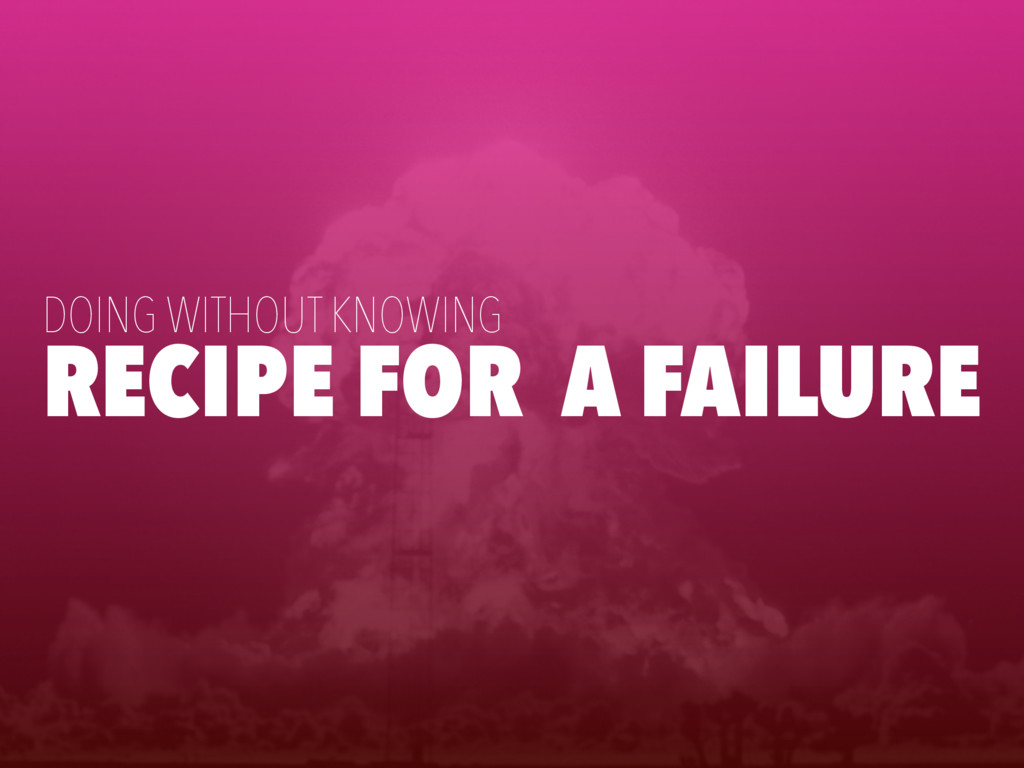 RECIPE FOR A FAILURE DOING WITHOUT KNOWING