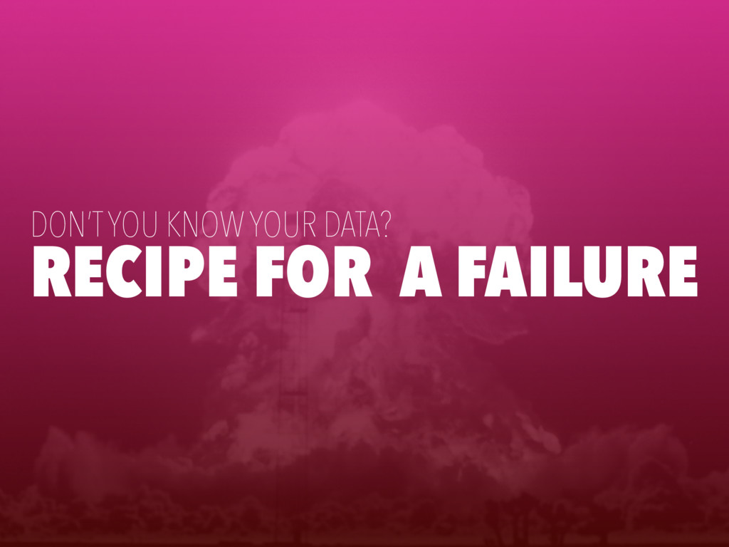 RECIPE FOR A FAILURE DON'T YOU KNOW YOUR DATA?
