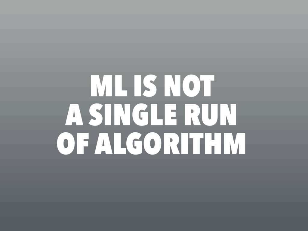ML IS NOT A SINGLE RUN OF ALGORITHM