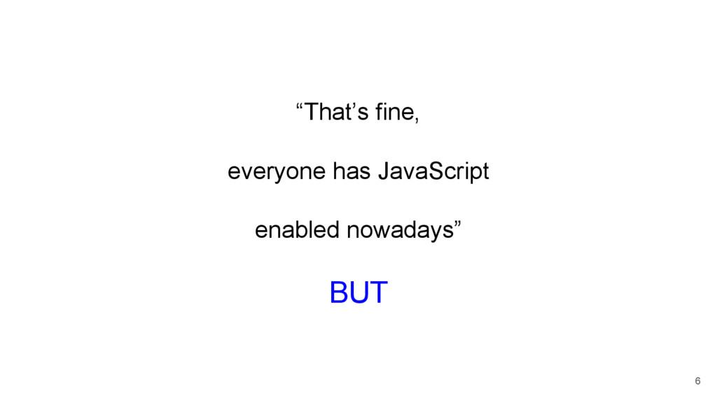 """That's fine, everyone has JavaScript enabled n..."