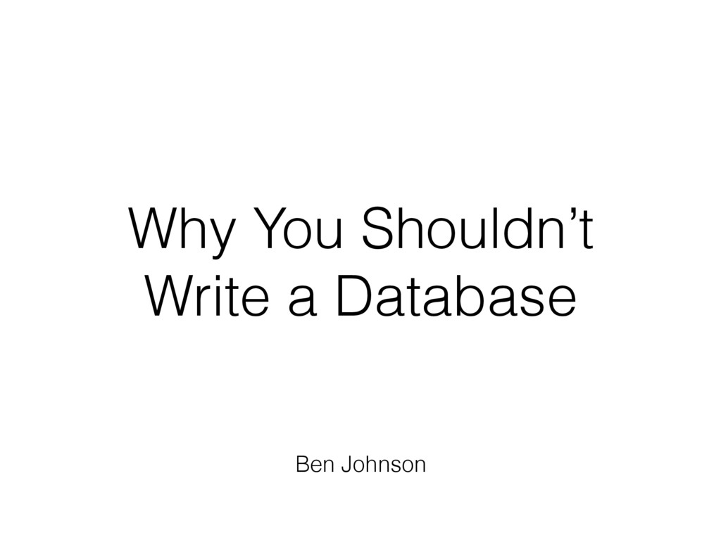 Why You Shouldn't Write a Database Ben Johnson
