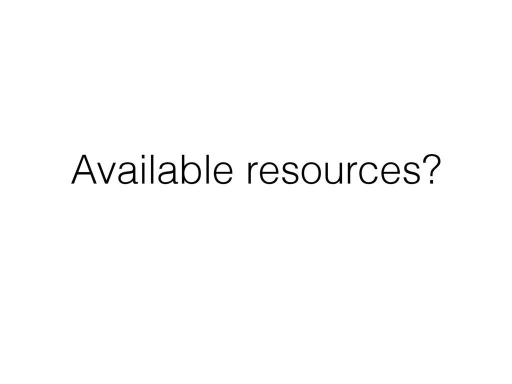 Available resources?