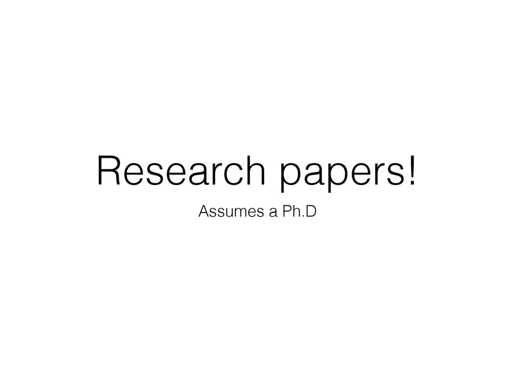 Research papers! Assumes a Ph.D