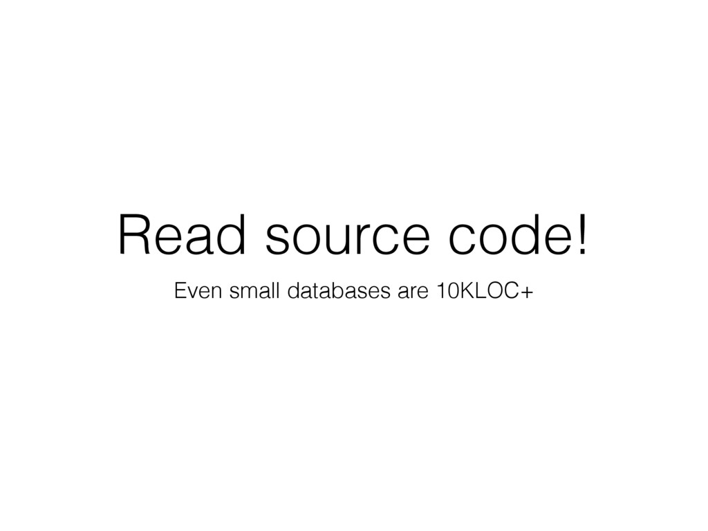Read source code! Even small databases are 10KL...