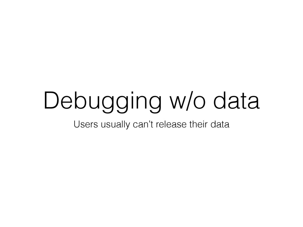 Debugging w/o data Users usually can't release ...