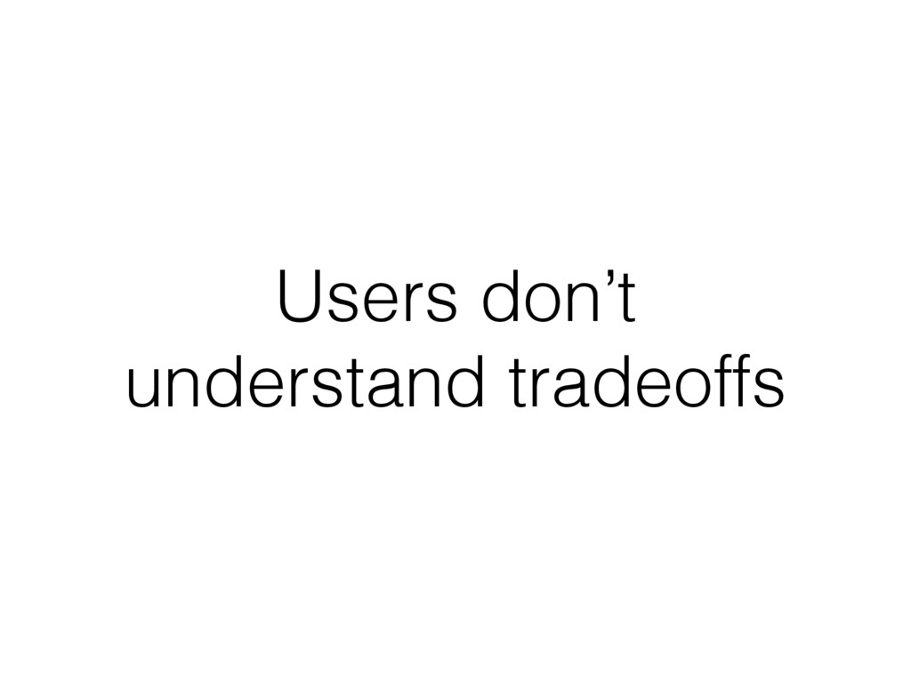 Users don't understand tradeoffs