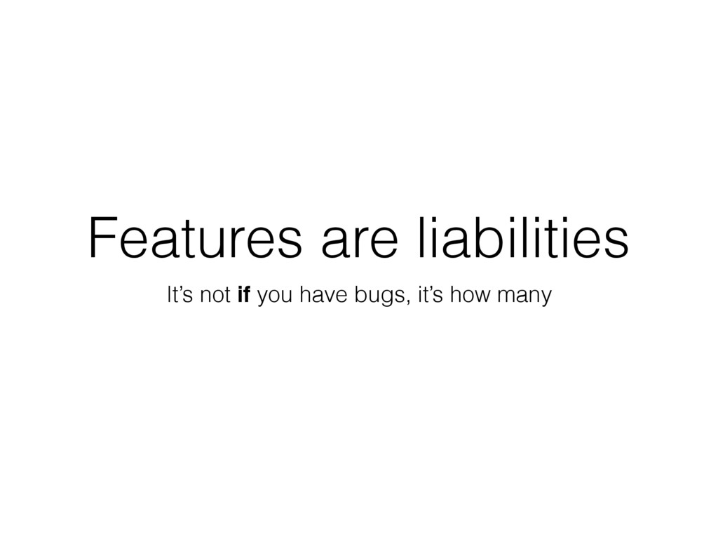 Features are liabilities It's not if you have b...