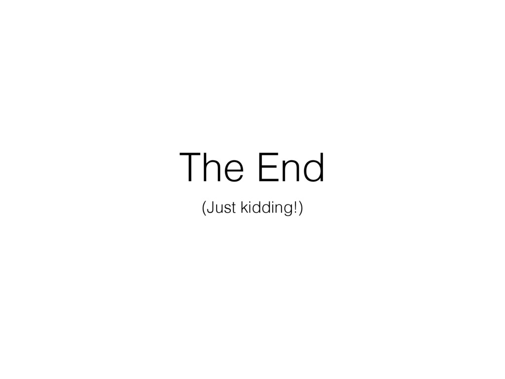 The End (Just kidding!)
