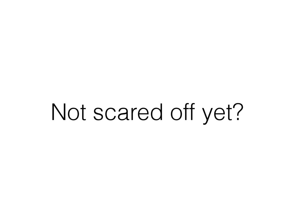 Not scared off yet?