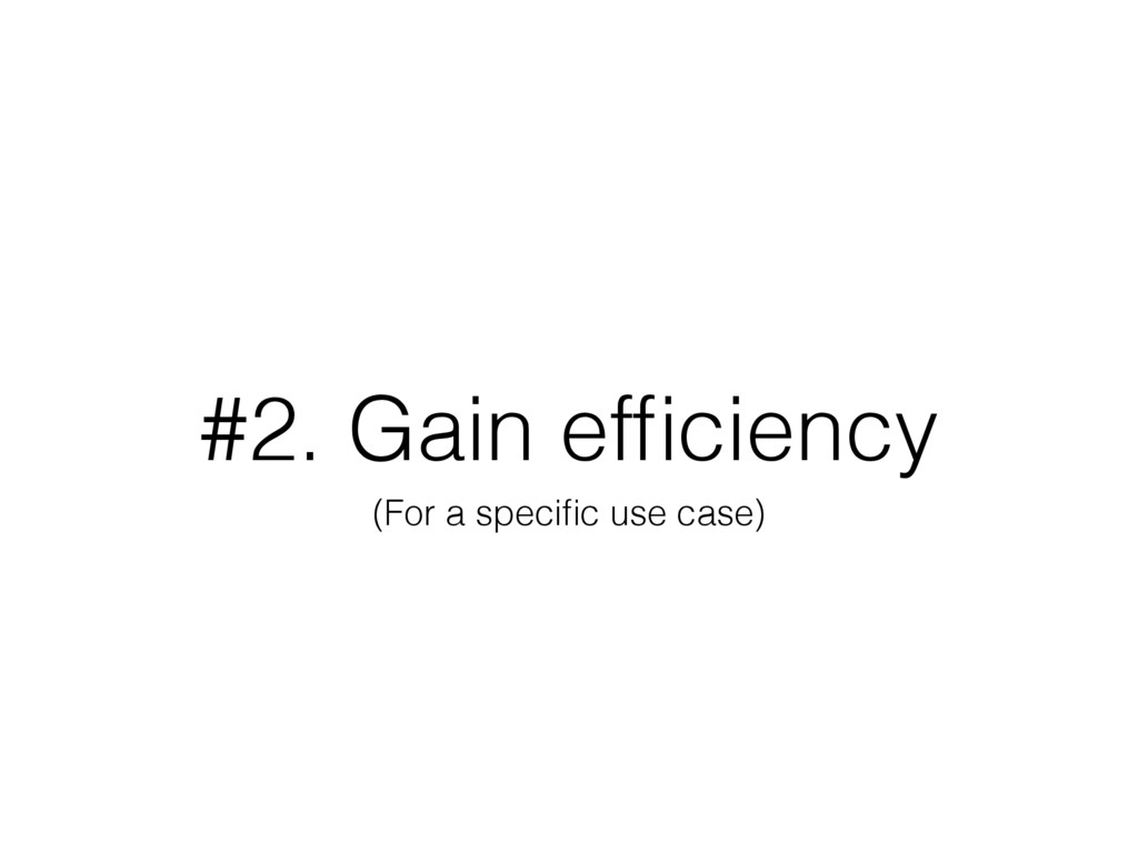 #2. Gain efficiency (For a specific use case)