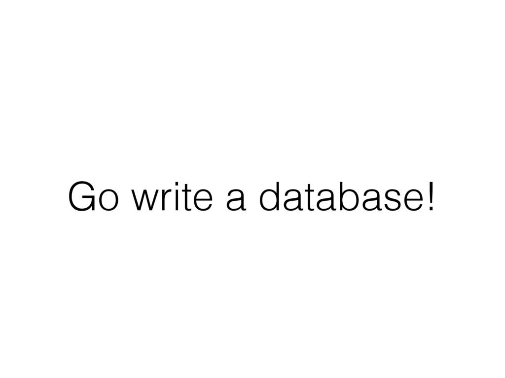 Go write a database!