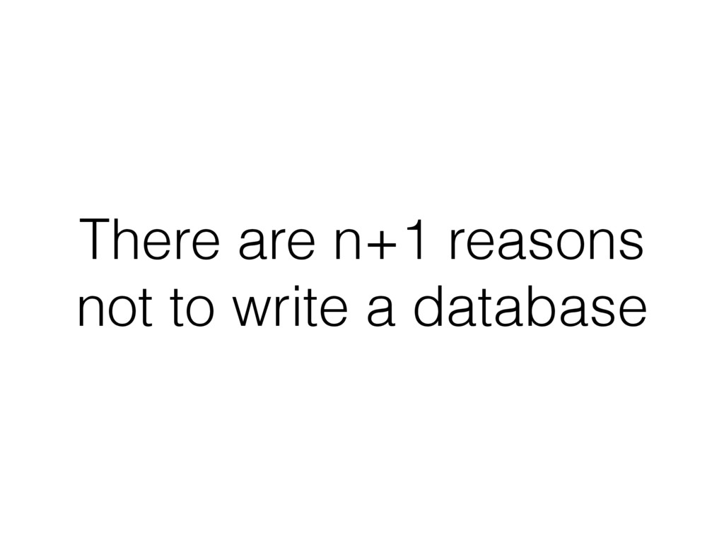 There are n+1 reasons not to write a database