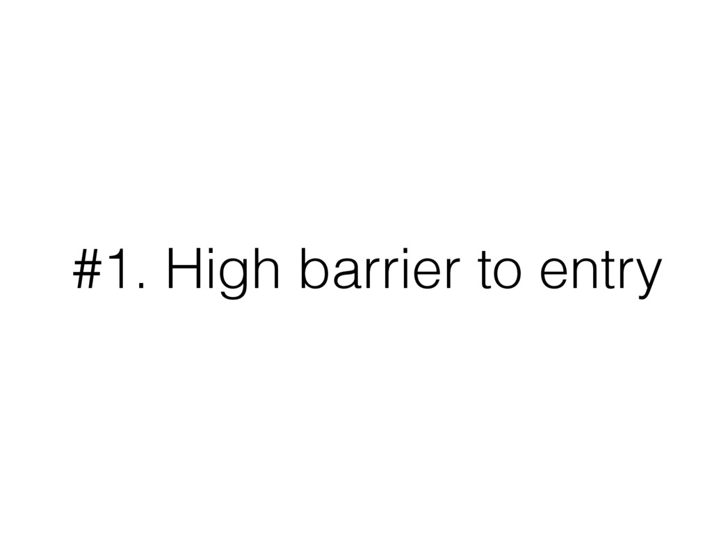 #1. High barrier to entry
