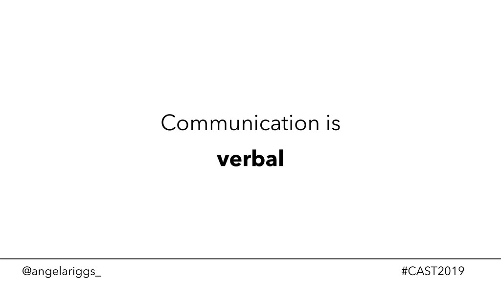 @angelariggs_ #CAST2019 Communication is verbal