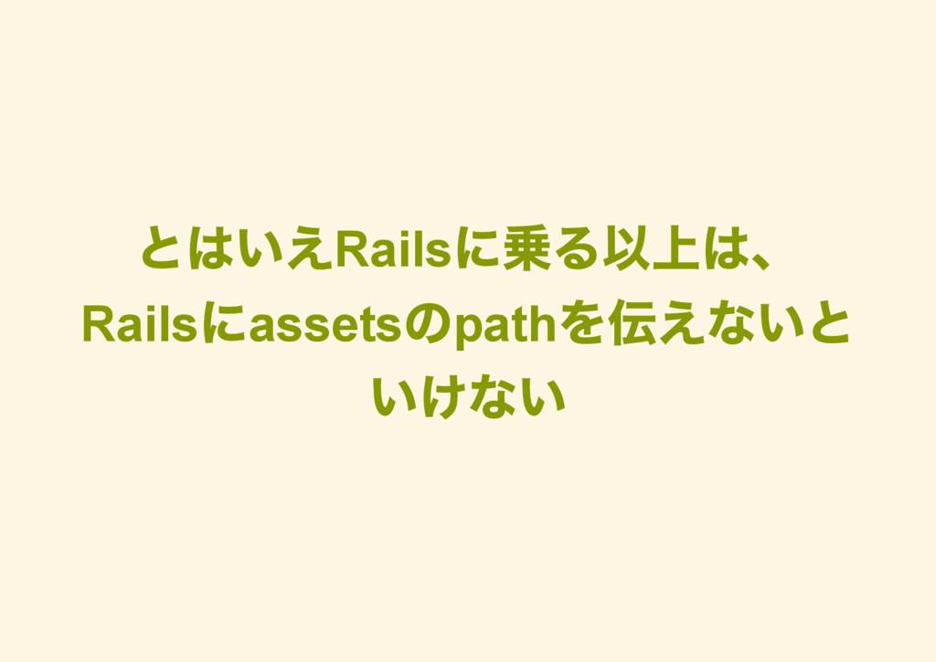 とはいえRails に乗る以上は、 Rails にassets のpath を伝えないと いけ...