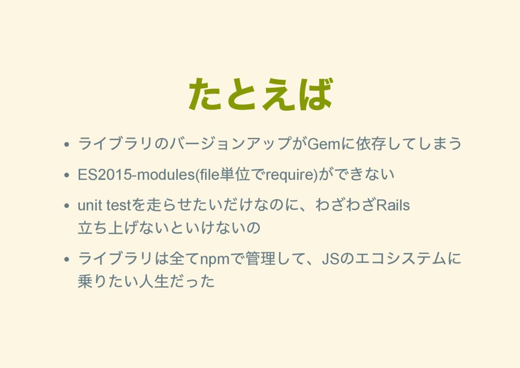 たとえば ライブラリのバー ジョンアップがGem に依存してしまう ES2015module...