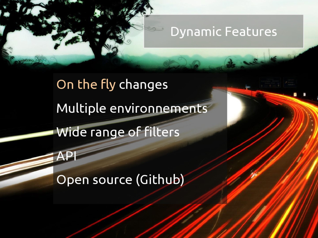 Dynamic Features On the fly changes Multiple en...