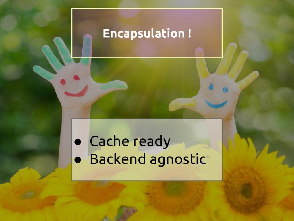 ● Cache ready ● Backend agnostic Encapsulation !