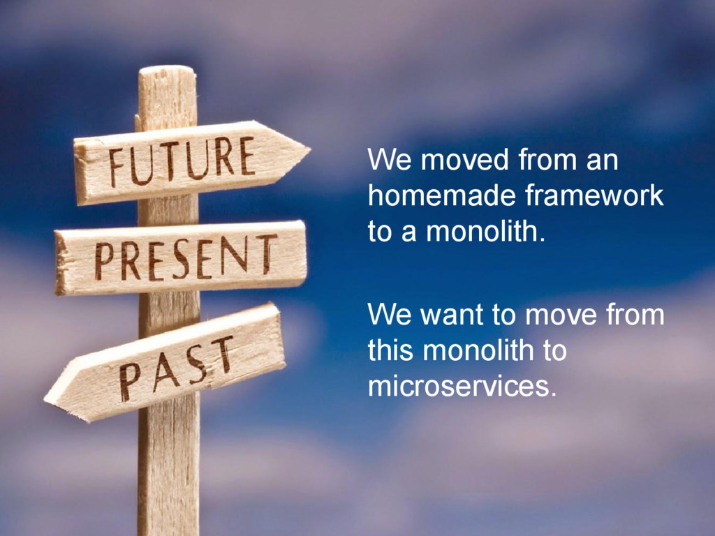 We moved from an homemade framework to a monoli...
