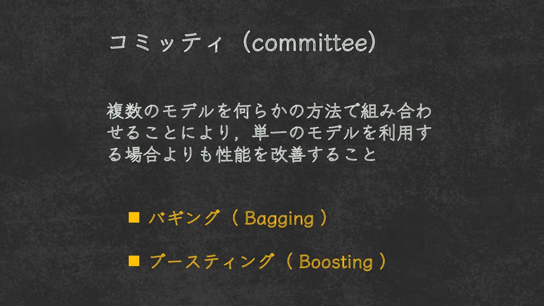 コミッティ( committee ) 複数のモデルを何らかの方法で 組み合わせることにより、 ...