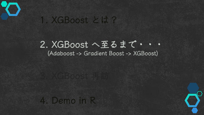 1. XGBoost とは? 2. XGBoost へ至るまで・・・ (Adaboost ->...