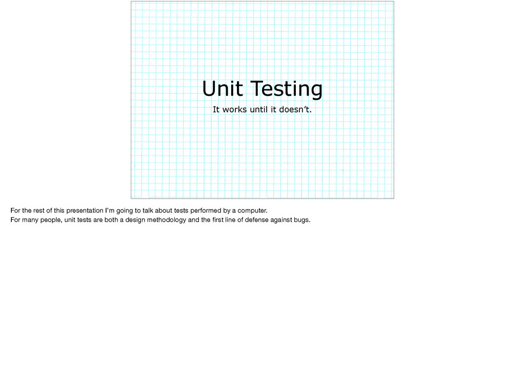 Unit Testing It works until it doesn't. For the...