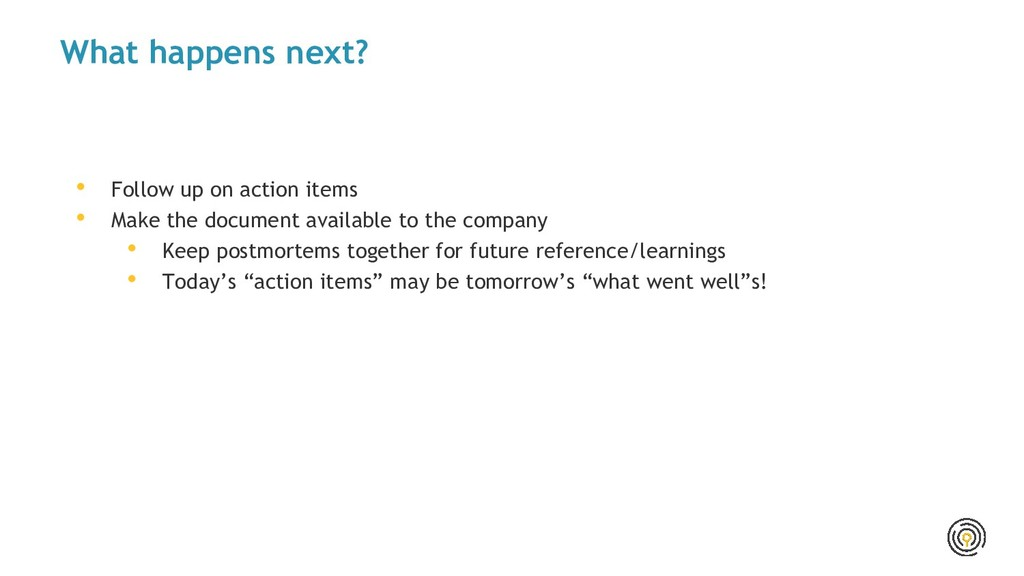 What happens next? • Follow up on action items ...