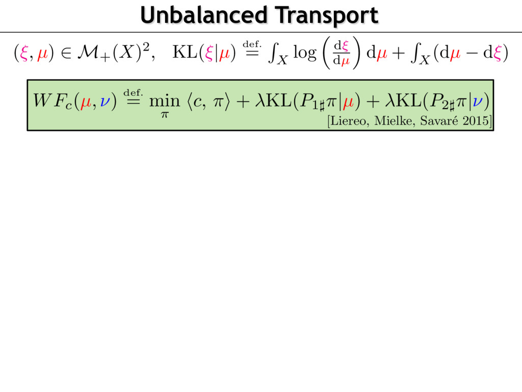 Unbalanced Transport (⇠, µ) 2 M+(X)2, KL(⇠|µ) d...