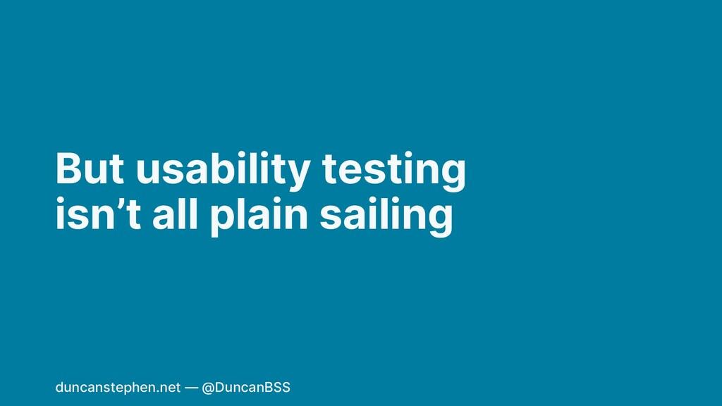 But usability testing isn't all plain sailing d...