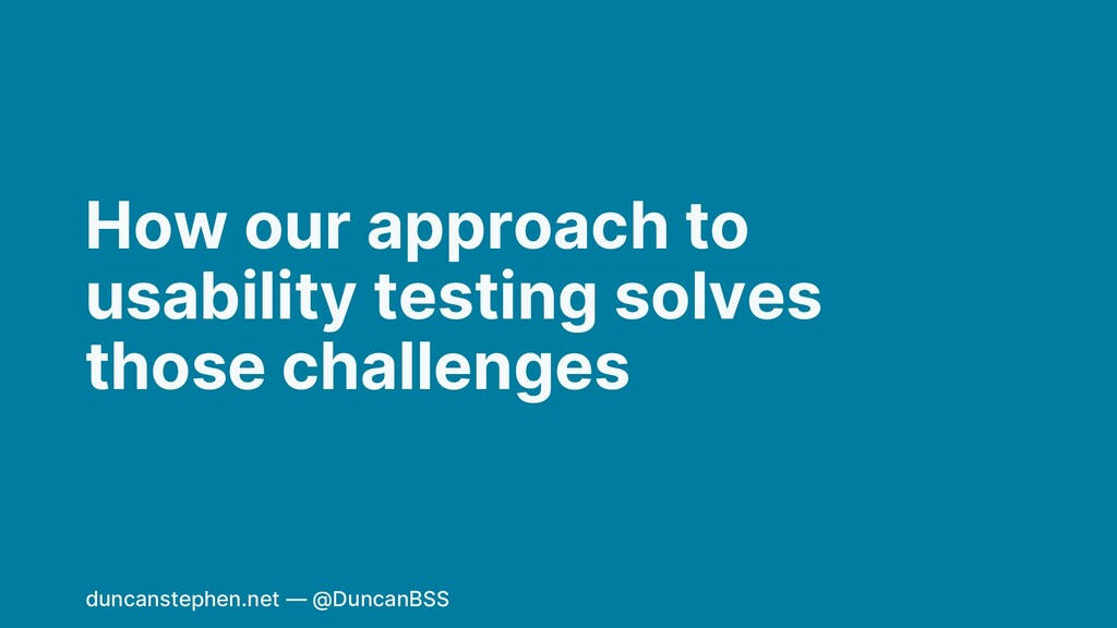 How our approach to usability testing solves th...