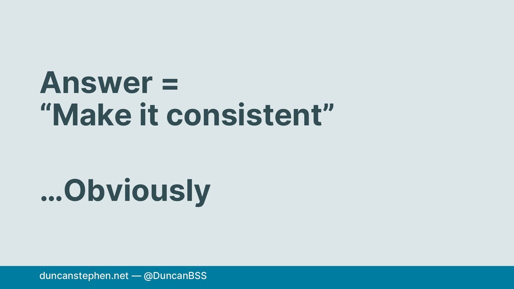 """Answer = """"Make it consistent"""" …Obviously duncan..."""