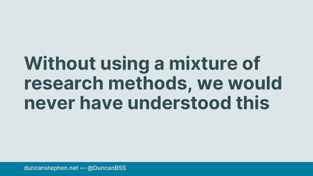 Without using a mixture of research methods, we...