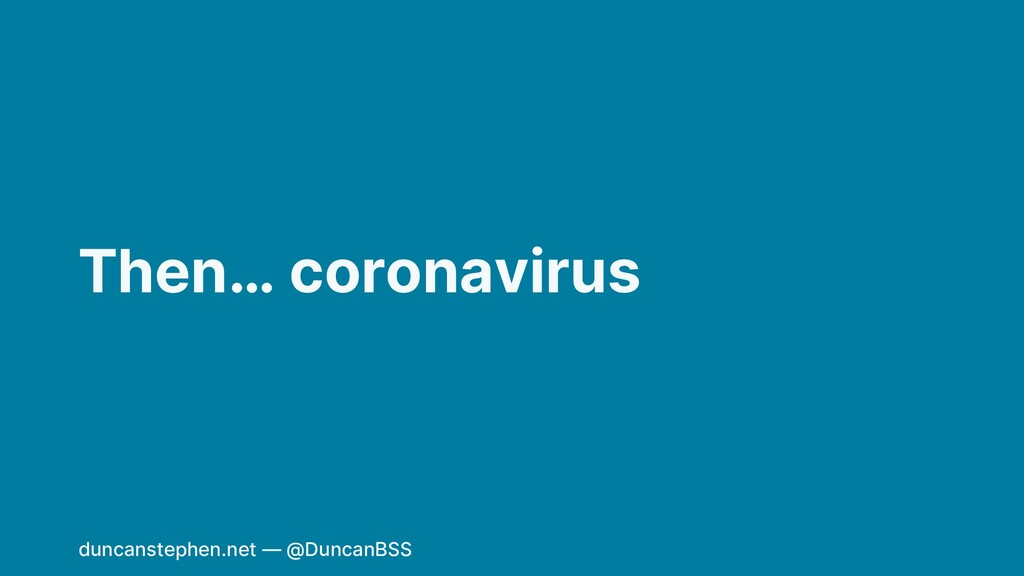 Then… coronavirus duncanstephen.net — @DuncanBSS