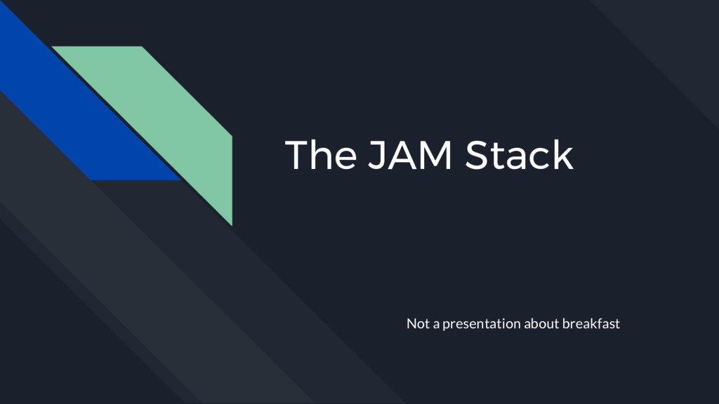 The JAM Stack Not a presentation about breakfast