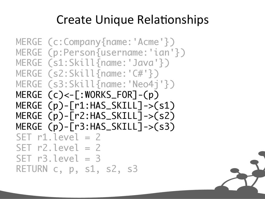 Create Unique Rela+onships  MERGE (c:C...