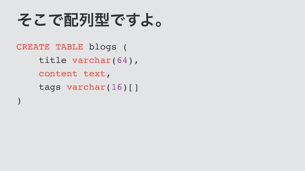 ͦ͜ͰྻܕͰ͢Αɻ CREATE TABLE blogs ( title varchar(6...
